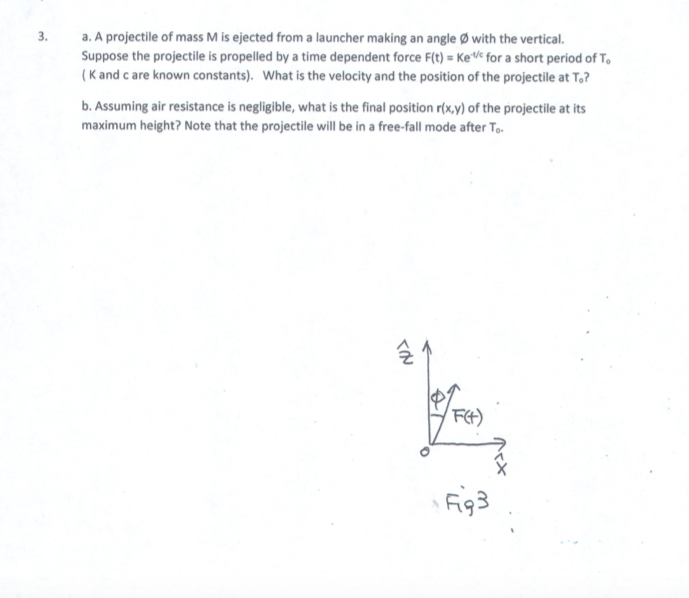 3. a. A projectile of mass M is ejected from a launcher making an angle with the vertical. Suppose the projectile is propelled by a time dependent force F(t) KeVe for a short period of T (K and c are known constants). What is the velocity and the position of the projectile at To? b. Assuming air resistance is negligible, what is the final position roxy) of the projectile at its maximum height? Note that the projectile will be in a free-fall mode after To 군 F93