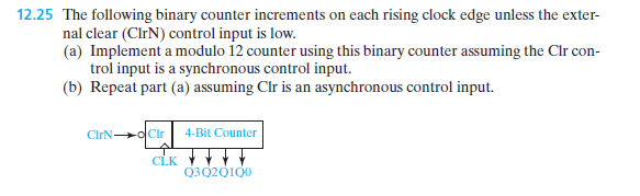 12.25 The following binary counter increments on each rising clock edge unless the exter ntrol input is low. nal clear (ClrN) co . (a) Implement a modulo 12 counter using this binary counter assuming the Clr con- trol input is a synchronous control input. (b) Repeat part (a) assuming Clr is an asynchronous control input. ClrN-oCir 4-Bit Counter CLK 030201o0