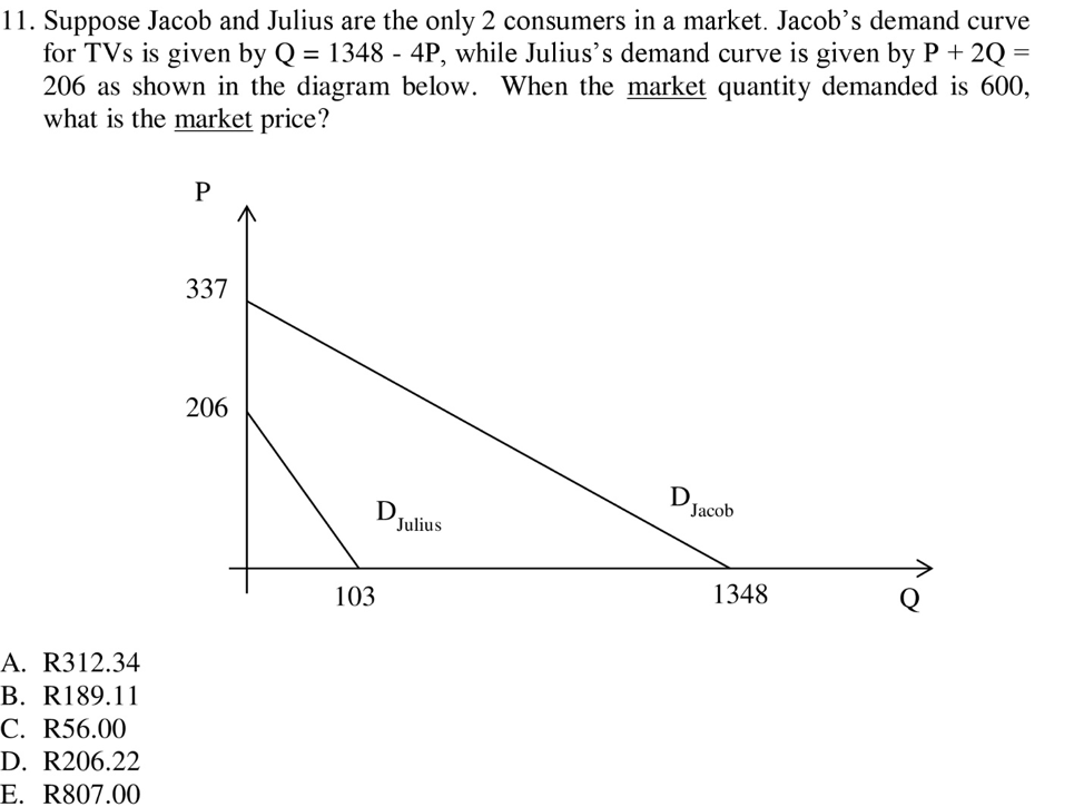 11. Suppose Jacob and Julius are the only 2 consumers in a market. Jacob's demand curve for TVs is given by Q 1348 - 4P, while Julius's demand curve is given by P + 2Q 206 as shown in the diagram below. When the market quantity demanded is 600, what is the market price? 337 206 Jacob Julius 103 1348 A. R312.34 B. R189.11 C. R56.00 D. R206.22 E. R807.00