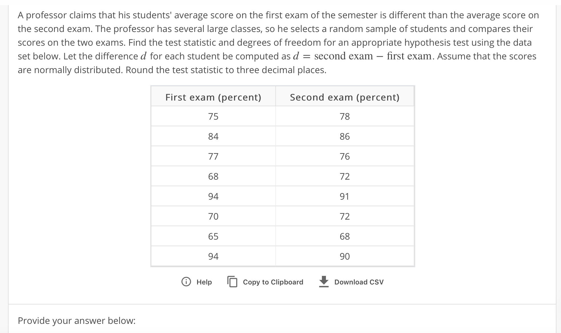 A professor claims that his students' average score on the first exam of the semester is different than the average score orn the second exam. The professor has several large classes, so he selects a random sample of students and compares their scores on the two exams. Find the test statistic and degrees of freedom for an appropriate hypothesis test using the data set below. Let the difference for each student be computed as đ second exam-first exam. Assume that the scores are normally distributed. Round the test statistic to three decimal places. Second exam (percent) 78 86 76 72 91 72 68 90 First exam (percent) 75 84 68 94 70 65 94 T Help Copy to Clipboard Download CSV Provide your answer below