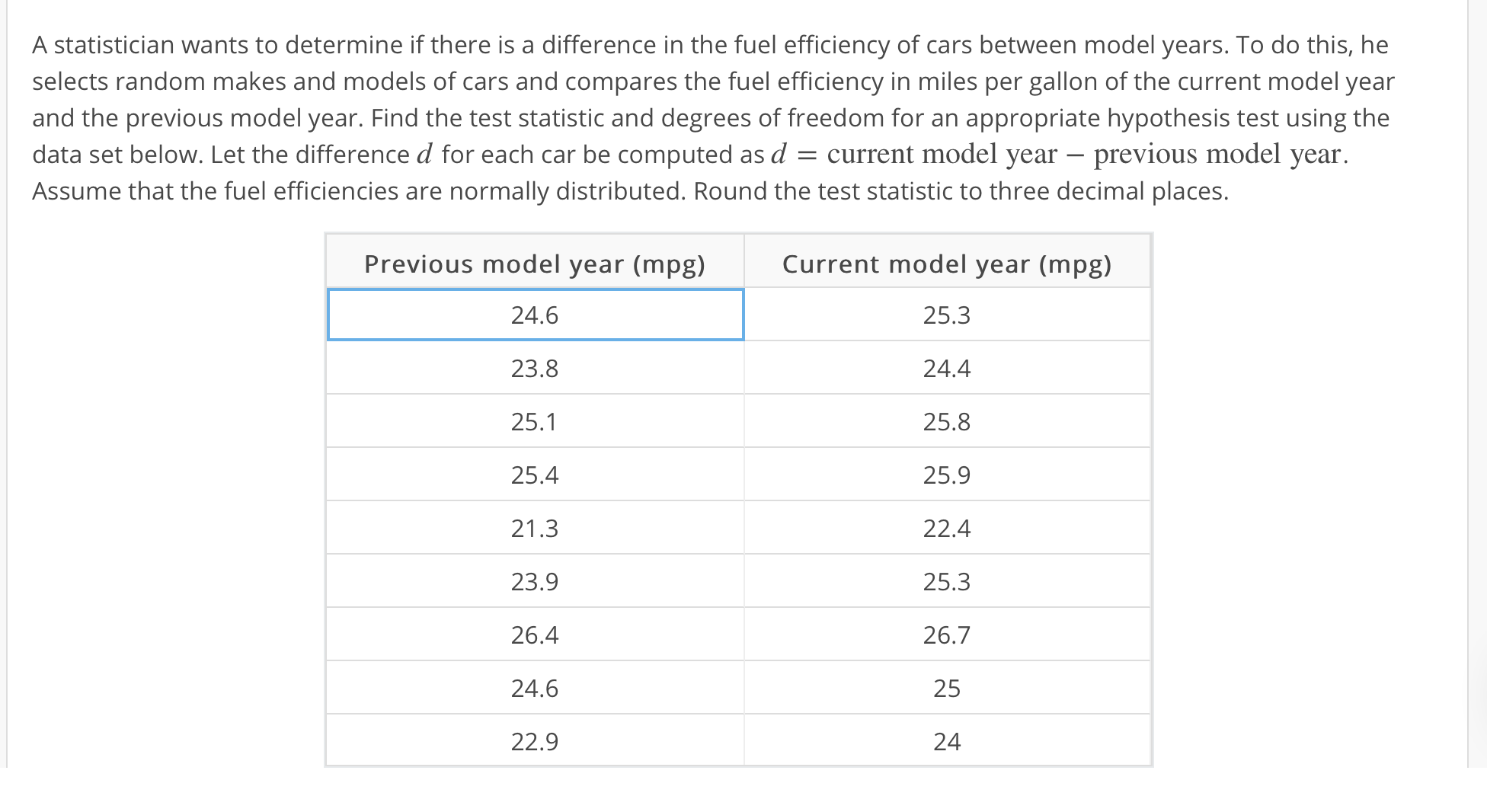 A statistician wants to determine if there is a difference in the fuel efficiency of cars between model years. To do this, he selects random makes and models of cars and compares the fuel efficiency in miles per gallon of the current model year and the previous model year. Find the test statistic and degrees of freedom for an appropriate hypothesis test using the data set below. Let the difference ₫ for each car be computed as ₫ current model year-previous model year Assume that the fuel efficiencies are normally distributed. Round the test statistic to three decimal places. Previous model year (mpg) 24.6 23.8 25.1 25.4 21.3 23.9 26.4 24.6 22.9 Current model year (mpg) 25.3 24.4 25.8 25.9 22.4 25.3 26.7 25 24