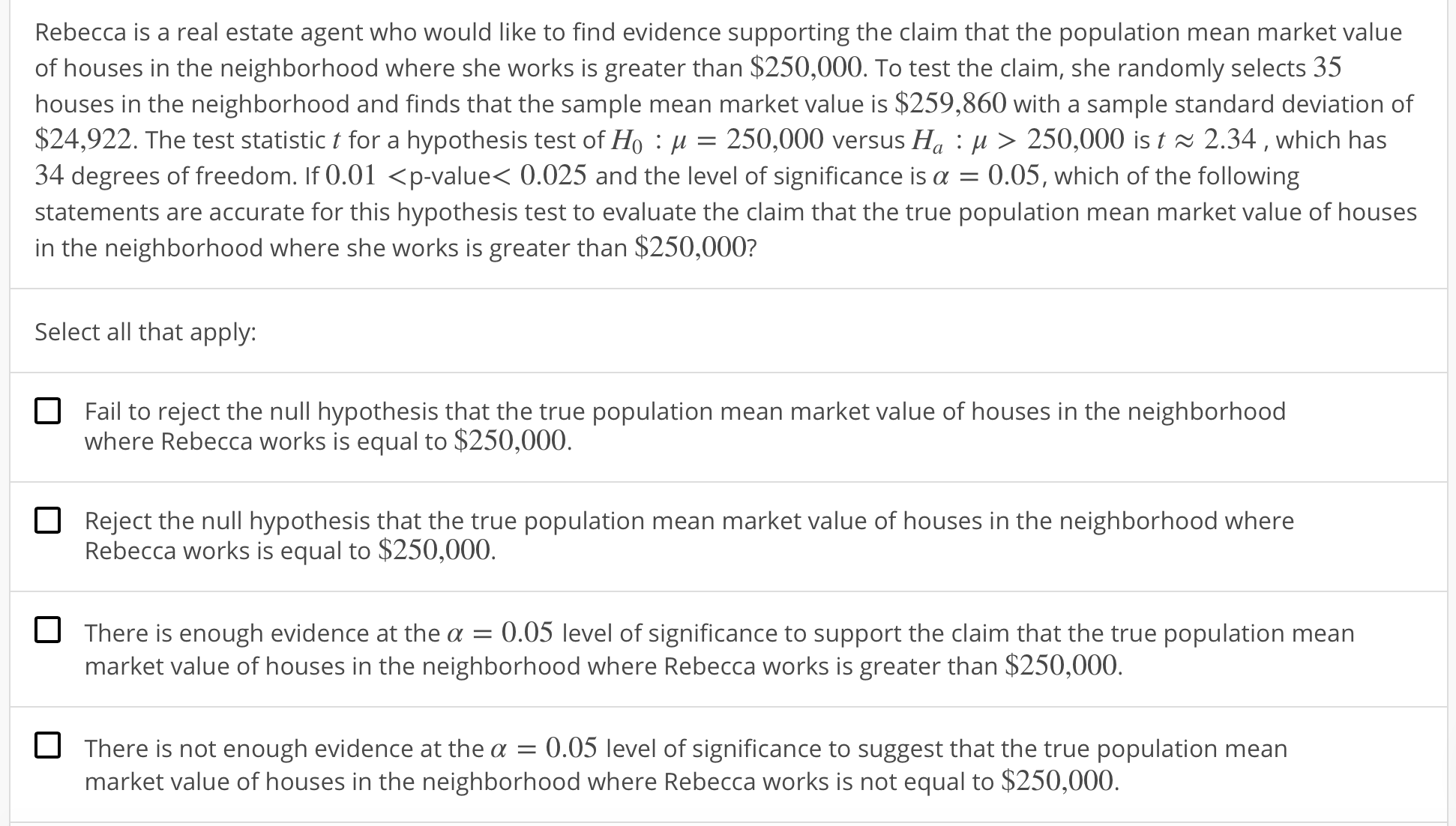 Rebecca is a real estate agent who would like to find evidence supporting the claim that the population mean market value of houses in the neighborhood where she works is greater than $250,000. To test the claim, she randomly selects 35 houses in the neighborhood and finds that the sample mean market value is $259,860 with a sample standard deviation of $24,922. The test statistic t for a hypothesis test of Ho : μ = 250,000 versus Ha : μ 〉 250,000 is t 2.34 , which has 34 degrees of freedom. If 0.01 <p-value< 0.025 and the level of significance is α-0.05, which of the following statements are accurate for this hypothesis test to evaluate the claim that the true population mean market value of houses in the neighborhood where she works is greater than $250,000? Select all that apply: O Fail to reject the null hypothesis that the true population mean market value of houses in the neighborhood where Rebecca works is equal to $250,000 Reject the null hypothesis that the true population mean market value of houses in the neighborhood where Rebecca works is equal to $250,000 There is enough evidence at the a 0.05 level of significance to support the claim that the true population mean market value of houses in the neighborhood where Rebecca works is greater than $250,000. There is not enough evidence at the α-0.05 level of significance to suggest that the true population mean market value of houses in the neighborhood where Rebecca works is not equal to $250,000.