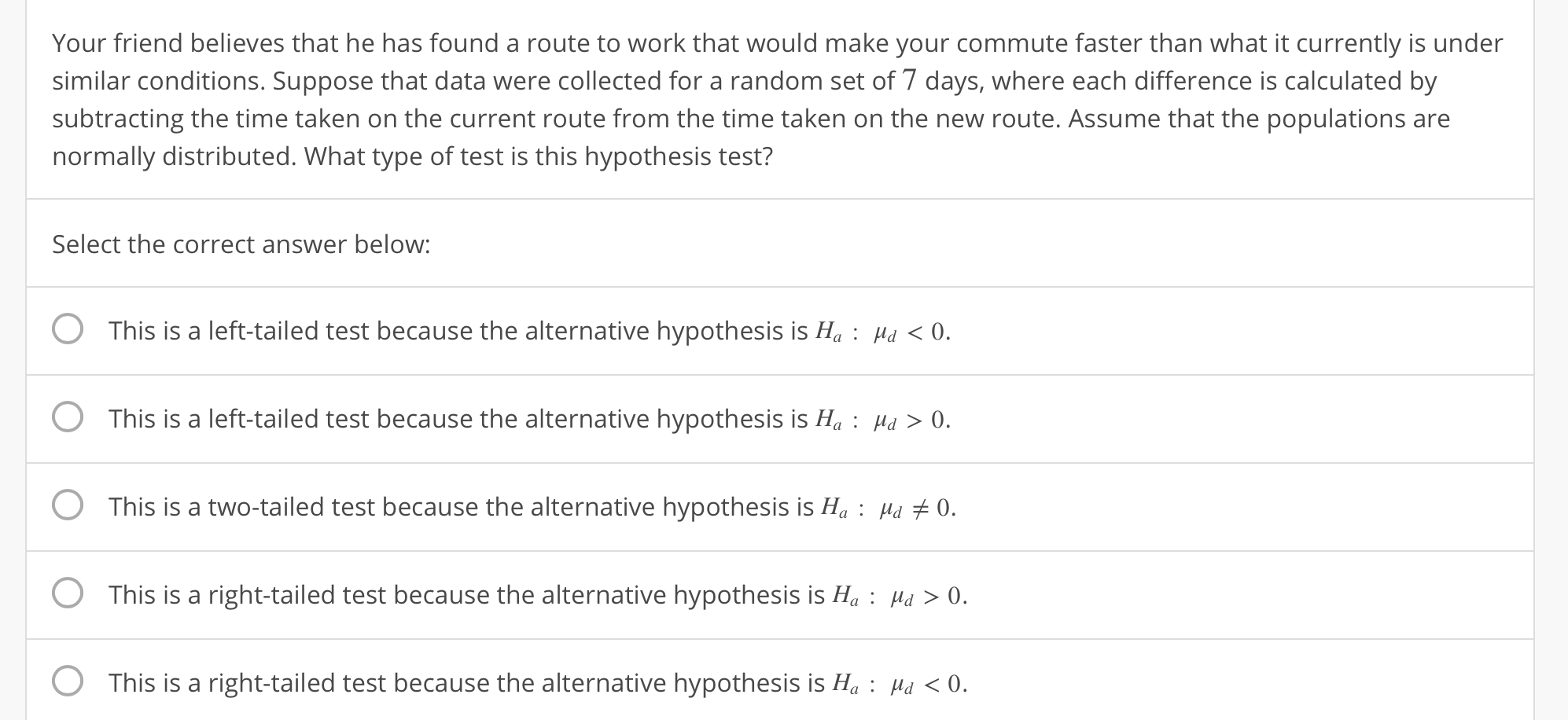 Your friend believes that he has found a route to work that would make your commute faster than what it currently is under similar conditions. Suppose that data were collected for a random set of 7 days, where each difference is calculated by subtracting the time taken on the current route from the time taken on the new route. Assume that the populations are normally distributed. What type of test is this hypothesis test? Select the correct answer below: O This is a left-tailed test because the alternative hypothesis is H: H 0 O This is a left-tailed test because the alternative hypothesis is H0 O This is a two-tailed test because the alternative hypothesis is H:Hu 0. 0 This is a right-tailed test because the alternative hypothesis is Њ : d > 0. O This is a right-tailed test because the alternative hypothesis is H: H 0.