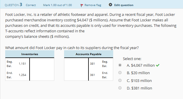QUESTION 3 Correct Mark 1.00 out of 1.00Remove flag Edit question Foot Locker, Inc. is a retailer of athletic footwear and apparel. During a recent fiscal year, Foot Locker purchased merchandise inventory costing $4,047 (S millions). Assume that Foot Locker makes all purchases on credit, and that its accounts payable is only used for inventory purchases. The following T-accounts reflect information contained in the company's balance sheets (S millions). What amount did Foot Locker pay in cash to its suppliers during the fiscal year? Inventories Accounts Payable Select one: Beg Bal. 381 A. $4,067 million B. $20 million C. $103 million D. $381 million B.151 Bal. O End. Bal. End. Bal. 361 1,254 O