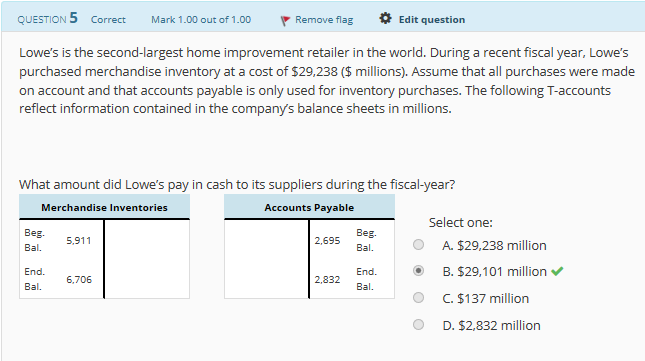 QUESTION 5 Correct Mark 1,00 out of 1.00 、Remove flag *Edit question Lowe's is the second-largest home improvement retailer in the world. During a recent fiscal year, Lowe's purchased merchandise inventory at a cost of $29,238 ($ millions). Assume that all purchases were made on account and that accounts payable is only used for inventory purchases. The following T-accounts reflect information contained in the company's balance sheets in millions. What amount did Lowe's pay in cash to its suppliers during the fiscal-year? Merchandise Inventories Accounts Payable Select one: Beg 5.911 Bal. A. $29,238 million End.B.$29,101 million End ° C. $137 million D. $2,832 million