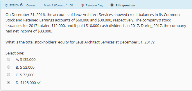 QUESTION 6 Correct Mark 1.00 out of 1.00 Remove flag Edit question On December 31, 2016, the accounts of Leuz Architect Services showed credit balances in its Common Stock and Retained Earnings accounts of $60,000 and $30,000, respectively. The company's stock issuances for 2017 totaled $12,000, and it paid $10,000 cash dividends in 2017. During 2017, the company had net income of $33,000. What is the total stockholders' equity for Leuz Architect Services at December 31, 2017? Select one: O A. $135,000 0 B. $ 53,000 O C.$72,000 D. $125,000