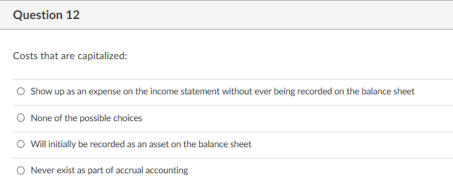Question 12 Costs that are capitalized: O Show up as an expense on the income statement without ever being recorded on the balance sheet O None of the possible choices O Will initially be recorded as an asset on the balance sheet O Never exist as part of accrual accounting