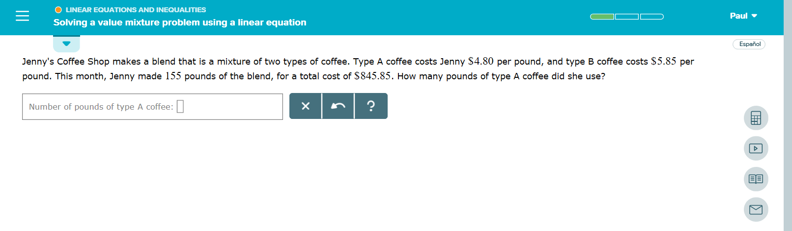 O LINEAR EQUATIONS AND INEQUALITIES Paul Solving a value mixture problem using a linear equation Español Jenny's Coffee Shop makes a blend that is a mixture of two types of coffee. Type A coffee costs Jenny $4.80 per pound, and type B coffee costs $5.85 per pound. This month, Jenny made 155 pounds of the blend, for a total cost of $845.85. How many pounds of type A coffee did she use? ? X Number of pounds of type A coffee: