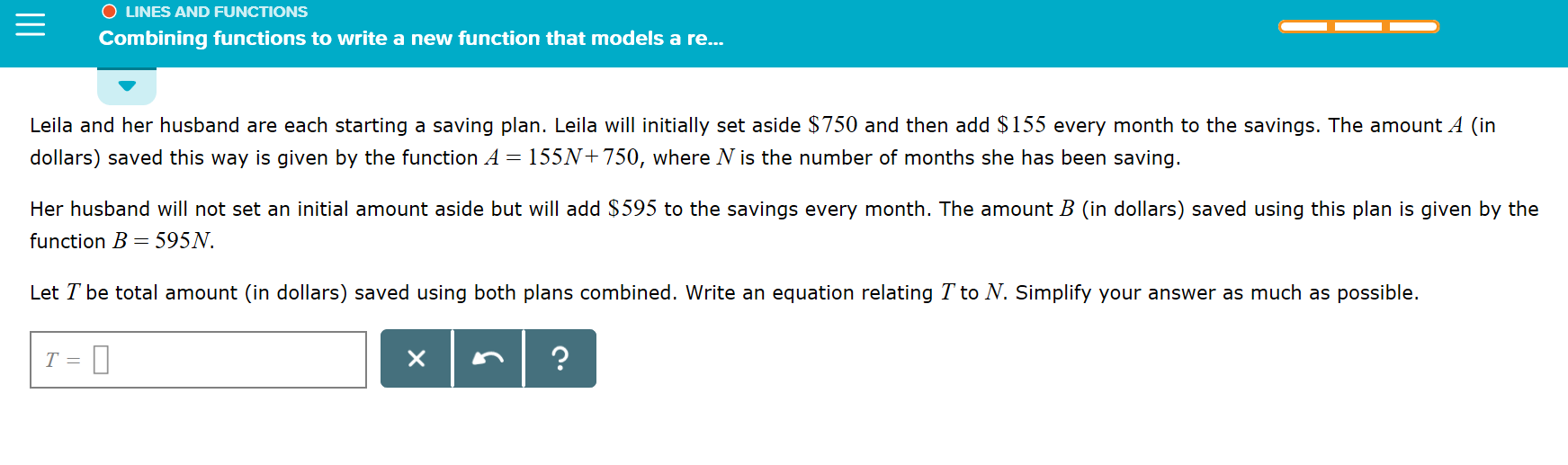 O LINES AND FUNCTIONS Combining functions to write a new function that models a re... Leila and her husband are each starting a saving plan. Leila will initially set aside $750 and then add $155 every month to the savings. The amount A (in dollars) saved this way is given by the function A = 155N+750, where N is the number of months she has been saving. Her husband will not set an initial amount aside but will add $595 to the savings every month. The amount B (in dollars) saved using this plan is given by the function B 595N Let T be total amount (in dollars) saved using both plans combined. Write an equation relating T to N. Simplify your answer as much as possible. X T =