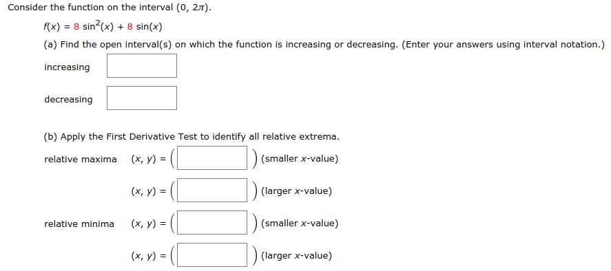 Consider the function on the interval (0, 27). x)8 sin(x) 8 sin(x) (a) Find the open interval(s) on which the function is increasing or decreasing. (Enter your answers using interval notation.) increasing decreasing (b) Apply the First Derivative Test to identify all relative extrema (x, y) = (smaller x-value) (larger x-value) (smaller x-value) (largerx-value) relative maxima relative minima (x, y) - (x, y)