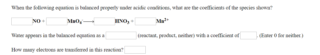 When the following equation is balanced properly under acidic conditions, what are the coefficients of the species shown? Mn2+ HNO3+ NO+ (reactant, product, neither) with a coefficient ofEnter 0 for neither.) Water appears in the balanced equation as a How many electrons are transferred in this reaction?
