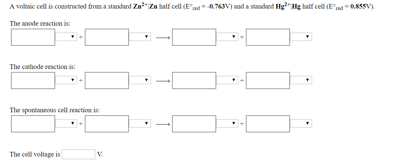 A voltaic cell is constructed from a standard Zn2 Zn half cell E red 0.763V) and a standard Hg2 Hg half cell (E red 0.855V). The anode reaction is: 1 The cathode reaction is: 1 The spontaneous cell reaction is: 1 The cell voltage is V.