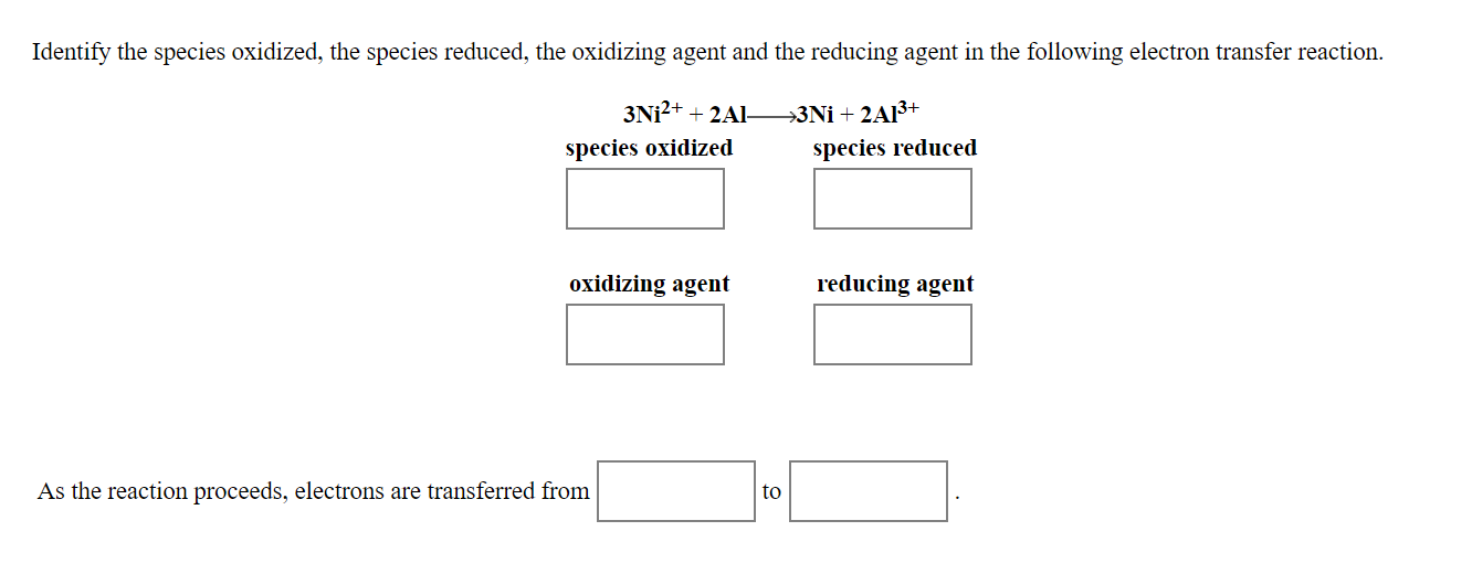 Identify the species oxidized, the species reduced, the oxidizing agent and the reducing agent in the following electron transfer reaction. species reduced species oxidized oxidizing agent reducing agent As the reaction proceeds, electrons are transferred from to