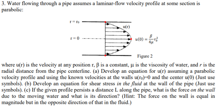3. Water flowing through a pipe assumes a laminar-flow velocity profile at some section is parabolic: u(0) -4J Figure 2 where u(r) is the velocity at any position r, ß is a constant,-11s the viscosity of water, and r is the radial distance from the pipe centerline. (a) Develop an equation for u(r) assuming a parabolic velocity profile and using the known velocities at the walls u(ro)-0 and the center u(0) (Just use symbols). (b) Develop an equation for shear stress in the fluid at the wall of the pipe (Just use symbols). (c) If the given profile persists a distance L along the pipe, what is the force on the wall due to the moving water and what is its direction? (Hint: The force on the wall is equal in magnitude but in the opposite direction of that in the fluid.)