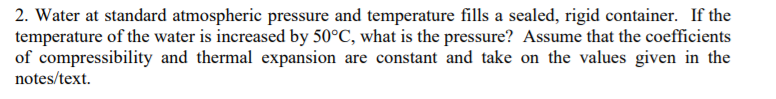 2. Water at standard atmospheric pressure and temperature fills a sealed, rigid container. If the temperature of the water is increased by 50°C, what is the pressure? Assume that the coefficients of compressibility and thermal expansion are constant and take on the values given in the notes/text