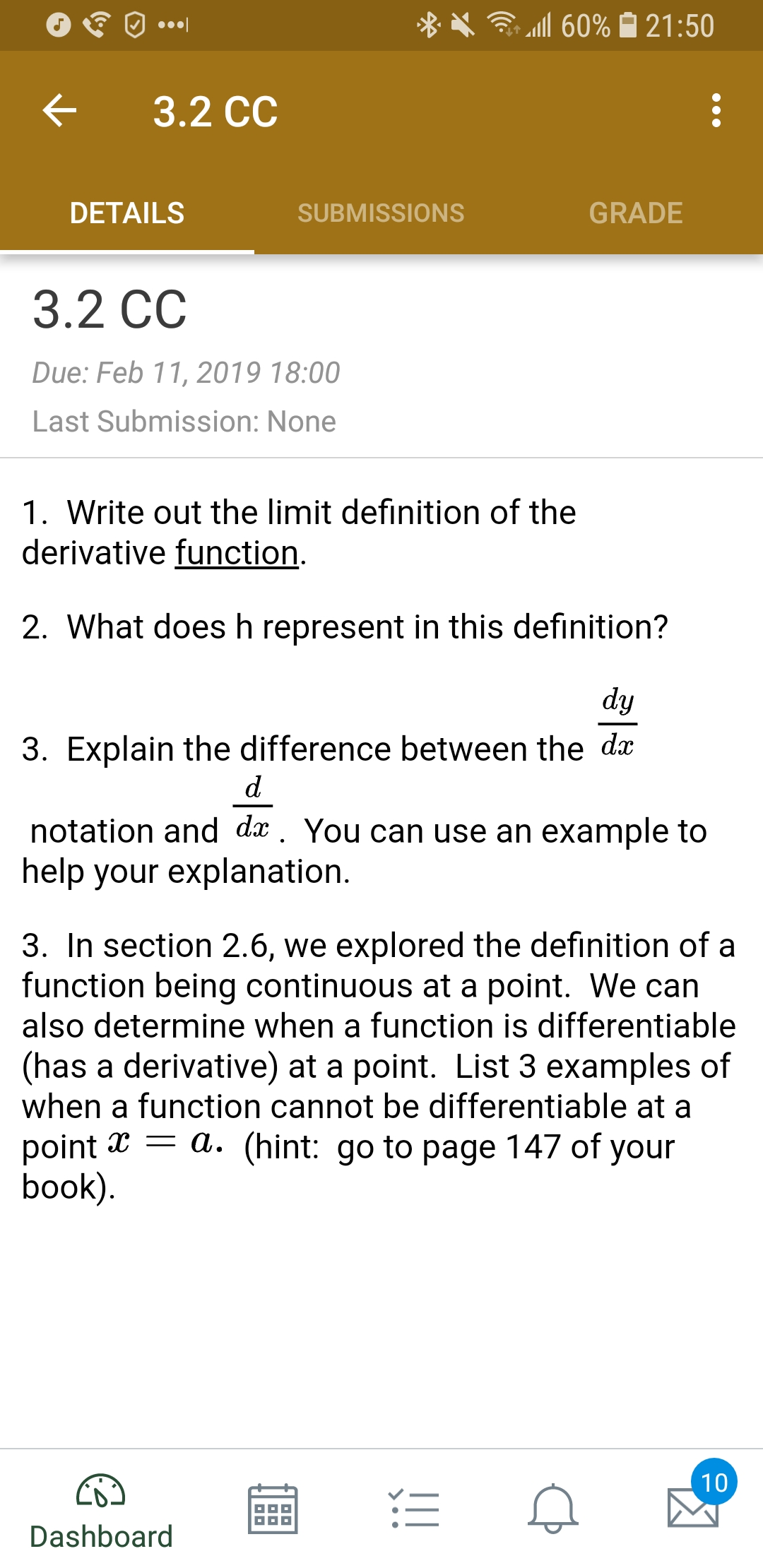 X .111 60% 21:50 < 3.2 cc DETAILS SUBMISSIONS GRADE 3.2 CC Due: Feb 11, 2019 18:00 Last Submission: None 1. Write out the limit definition of the derivative function 2. What does h represent in this definition? 3. Explain the difference between the dx notation and dx. You can use an example to help your explanation 3. In section 2.6, we explored the definition of a function being continuous at a point. We can also determine when a function is differentiable (has a derivative) at a point. List 3 examples of when a function cannot be differentiable at a point x - a. (hint: go to page 147 of your book Dashboard