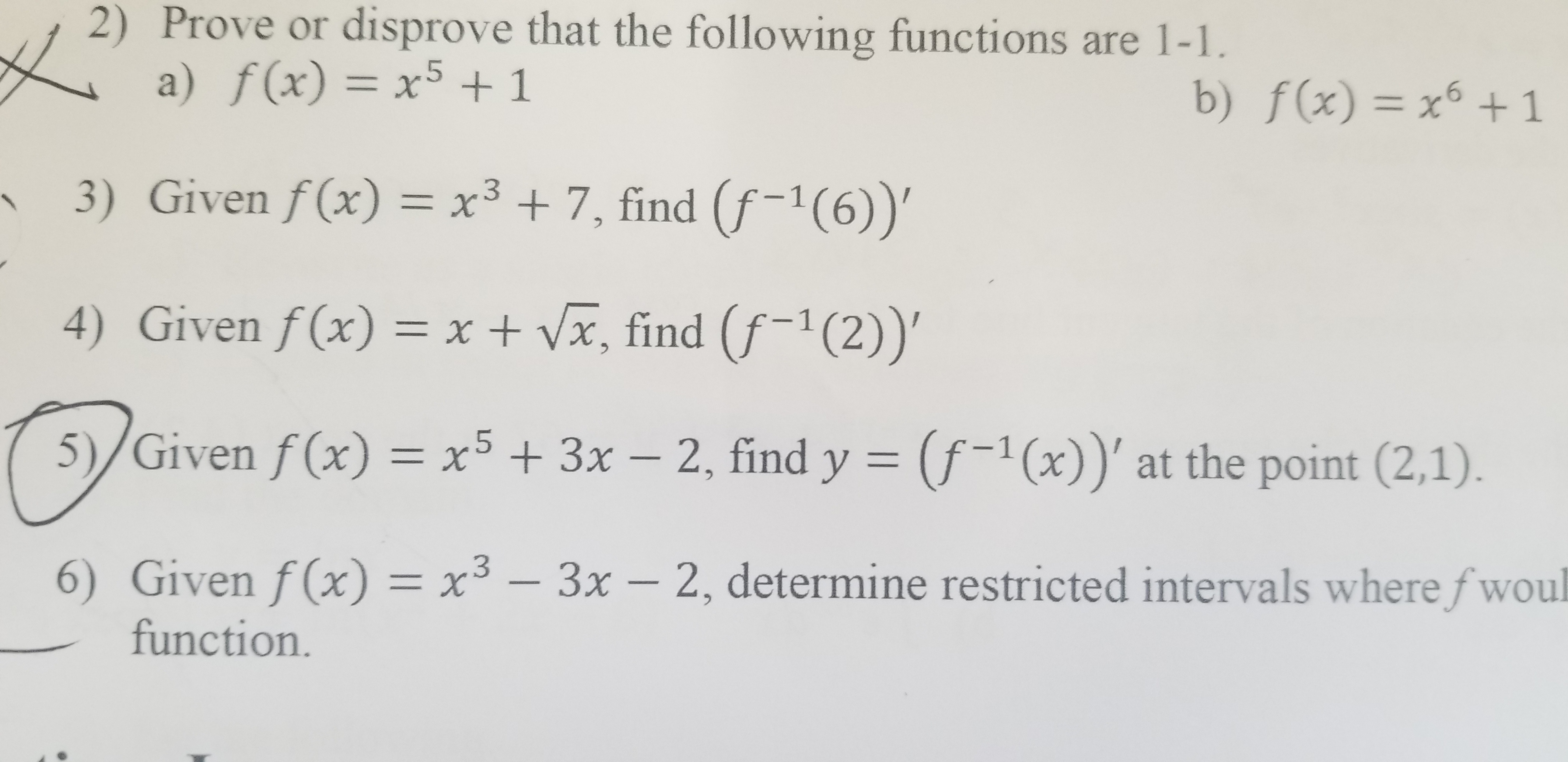 | 2) Prove or disprove that the following functions are 1-1 a) f(x) = x5 +1 b) f(x) = x1 -6 3) Given f(x) = x3 +7, find (f-1(6))' 4) Given f(x) = x + Vx, find (f-1 (2))' 5)/Given f(x) = x5 + 3x - 2, find y (f-1(x))' at the point (2,1). 6) Given f(x) = x3 - 3x- 2, determine restricted intervals where fwoul function.