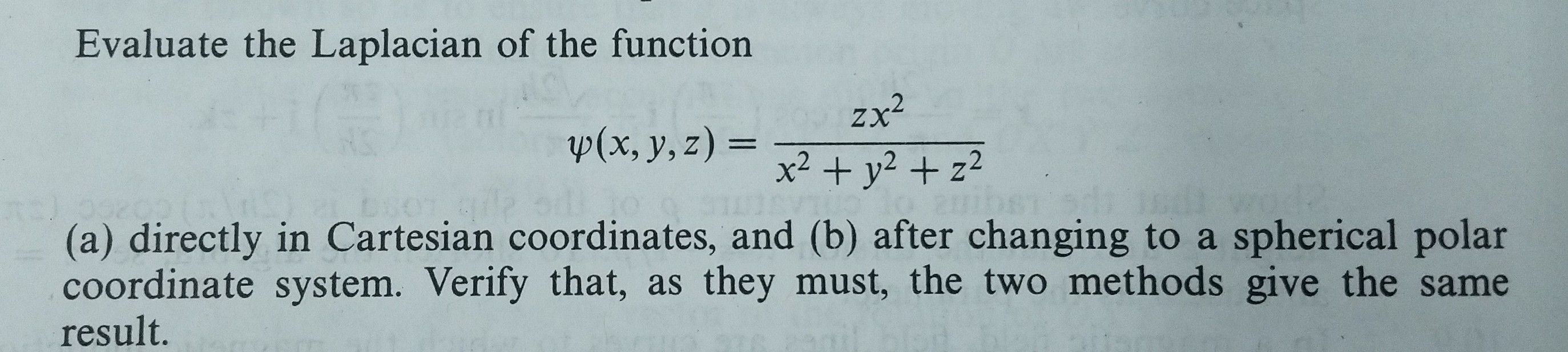 Evaluate the Laplacian of the function zx2 x2 + y2+ z2 p(x, y,z)- (a) directly in Cartesian coordinates, and (b) after changing to a spherical polar coordinate system. Verify that, as they must, the two methods give the same result.