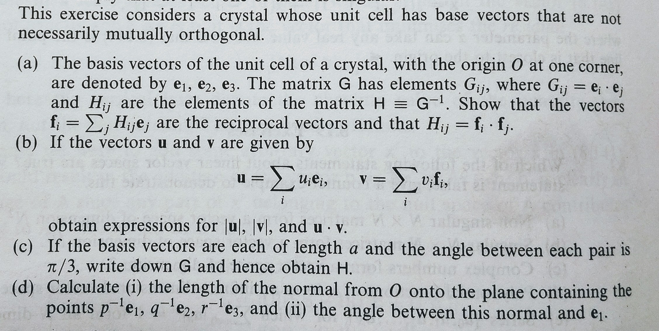 This exercise considers a crystal whose unit cell has base vectors that are not necessarily mutually orthogonal (a) The basis vectors of the unit cell of a crystal, with the origin O at one corner, are denoted by ei, e2 , ез. The matrix G has elements Gijs where Gij ei-ej and Hj are the elements of the matrix HG1. Show that the vectors f , Hije, are the reciprocal vectors and that Hj f f (b) If the vectors u and v are given by 0 1-1 obtain expressions for lul, vl, and u v. T/3, write down G and hence obtain H. points p ei, qe2, es, and (ii) the angle between this normal and e,. (c) If the basis vectors are each of length a and the angle between each pair is (d) Calculate (i) the length of the normal from O onto the plane containing the