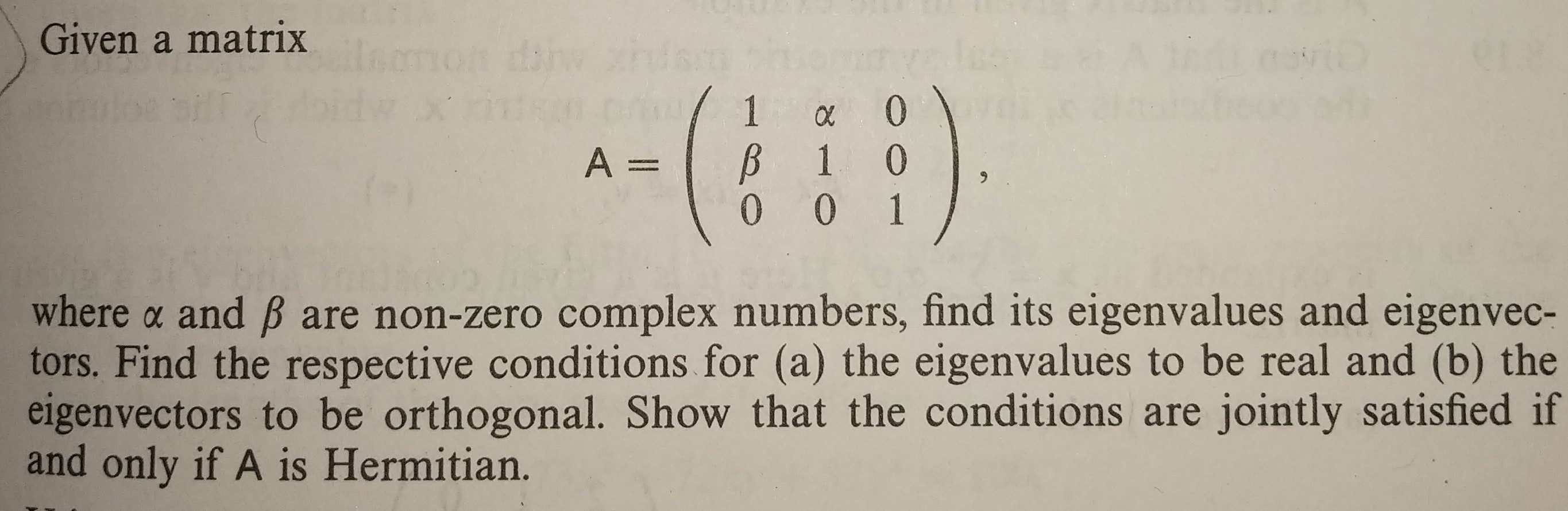 Given a matrix where α and β are non-zero complex numbers, find its eigenvalues and eigenvec- tors. Find the respective conditions for (a) the eigenvalues to be real and (b) the eigenvectors to be orthogonal. Show that the conditions are jointly satisfied if and only if A is Hermitian.