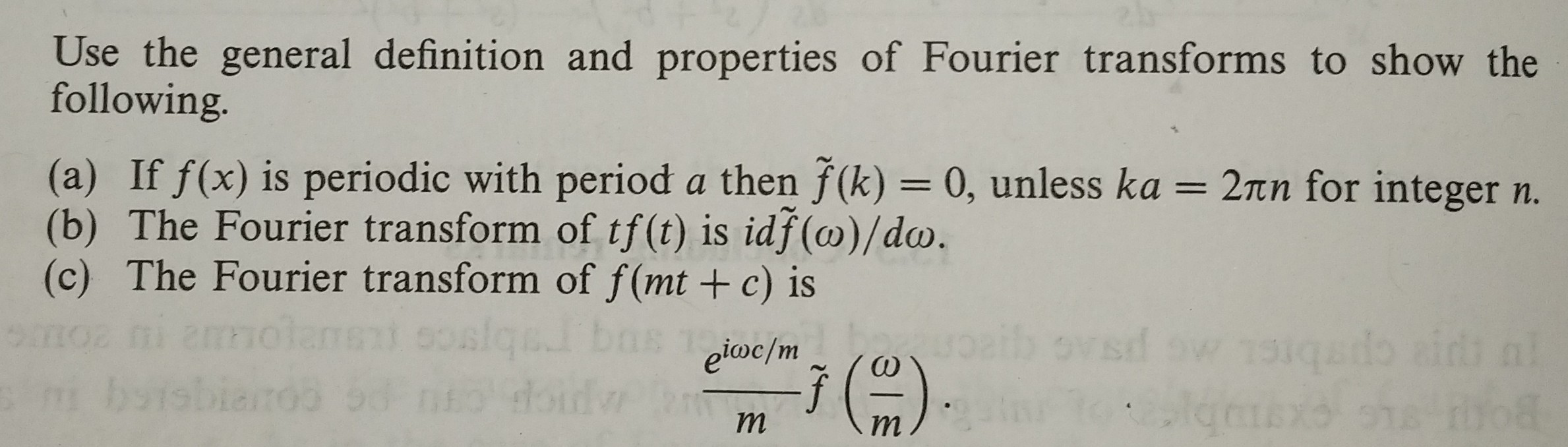 Use the general definition and properties of Fourier transforms to show the following (a) If f(x) is periodic with period a then f(k)- 0, unless ka (b) The Fourier transform of tf(t) is idf(co)/do. (c) The Fourier transform of f(mt +c) is 2πη for integer n.