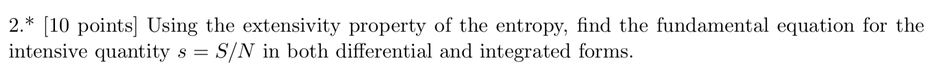 2.* [10 points] Using the extensivity property of the entropy, find the fundamental equation for the intensive quantity s - S/N in both differential and integrated forms