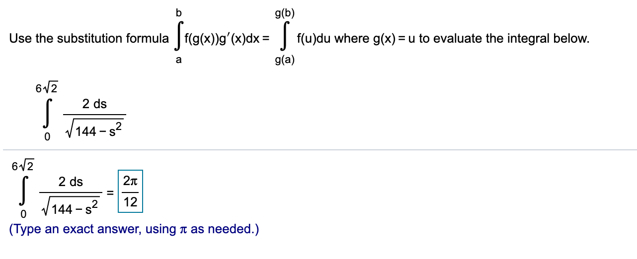 g(b) Use the substitution formula f(g(x))g'(x)dx f(u)du where g(x) = u to evaluate the integral below g(a) a 612 2 ds V144 s2 0 612 2Tt 2 ds 12 V144 2 -S 0 (Туре as needed.) an exact answer,