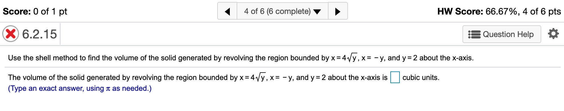 Score: 0 of 1 pt 4 of 6 (6 complete) HW Score: 66.67%, 4 of 6 pts X6.2.15 Question Help Use the shell method to find the volume of the solid generated by revolving the region bounded by x 4y, x = -y, and y 2 about the x-axis. The volume of the solid generated by revolving the region bounded by x 4Vy, x= - y, and y cubic units 2 about the x-axis is (Type an exact answer, using t as needed.)