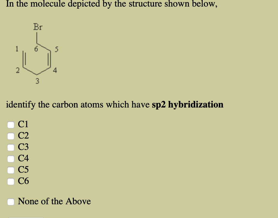 In the molecule depicted by the structure shown below, Br 1 5 2 4 3 identify the carbon atoms which have sp2 hybridization C1 C2 C3 C4 C5 C6 None of the Above st