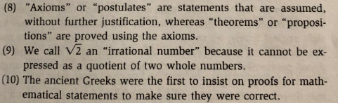 """(8) """"Axioms"""" or """"postulates"""" are statements that are assumed, without further justification, whereas """"theorems"""" or """"proposi- tions"""" are proved using the axioms. pressed as a quotient of two whole numbers. ematical statements to make sure they were correct. (9) We call V2 an """"irrational number"""" because it cannot be ex- (10) The ancient Greeks were the first to insist on proofs for math-"""