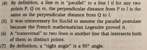 "(4) By definition, a line m is ""parallel"" to a line l if for any two points P, Q on m, the perpendicular distance from P to l is the (5) It was unnecessary for Euclid to assume the parallel postulate (6) A ""transversal"" to two lines is another line that intersects both (7) By definition, a ""right angle"" is a 90° angle. same as the perpendicular distance from Q to L because the French mathematician Legendre proved it. of them in distinct points."