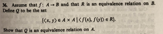 36. Assume that f: A→B and that R is an equivalence relation on B. Define Q to be the set Show that Q is an equivalence relation on A.