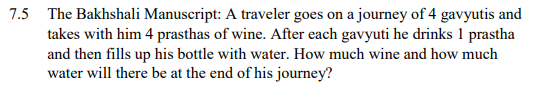 7.5 The Bakhshali Manuscript: A traveler goes on a journey of 4 gavyutis and takes with him 4 prasthas of wine. After each gavyuti he drinks 1 prastha and then fills up his bottle with water. How much wine and how much water will there be at the end of his journey?