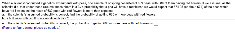 When a scientist conducted a genetics experiments with peas, one sample of offspring consisted of 899 peas, with 680 of them having red flowers. If we assume, as the scientist did, that under these circumstances, there is a 3/4 probability that a pea will have a red flower, we would expect that 674.25 (or about 674) of the peas would have red flowers, so the result of 680 peas with red flowers is more than expected. a. If the scientist's assumed probability is correct, find the probability of getting 680 or more peas with red flowers. b. Is 680 peas with red flowers sianificantlv hiah? a. If the scientist's assumed probability is correct, the probability of getting 680 or more peas with red flowers is (Round to four decimal places as needed.)