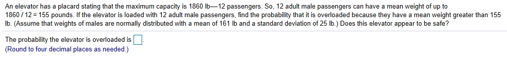 An elevator has a placard stating that the maximum capacity is 1860 lb-12 passengers. So, 12 adult male passengers can have a mean weight of up to 1860/12= 155 pounds. If the elevator is loaded with 12 adult male passengers. find the probability that it is overloaded because they have a mean weight greater than 155 lb. (Assume that weights of males are normally distributed with a mean of 161 lb and a standard deviation of 25 lb.) Does this elevator appear to be safe? The probability the elevator is overloaded is (Round to four decimal places as needed.)