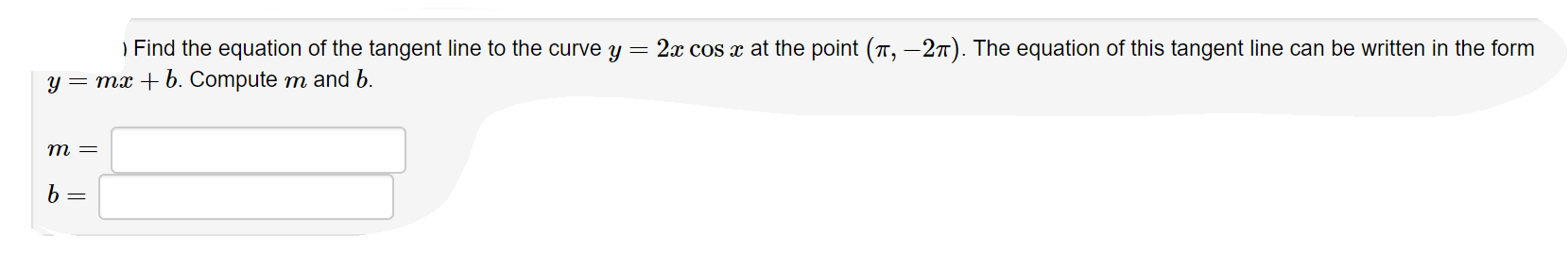 ) Find the equation of the tangent line to the curve y = 2x cos x at the point (π,-2π). The equation of this tangent line can be written in the form Compute m and