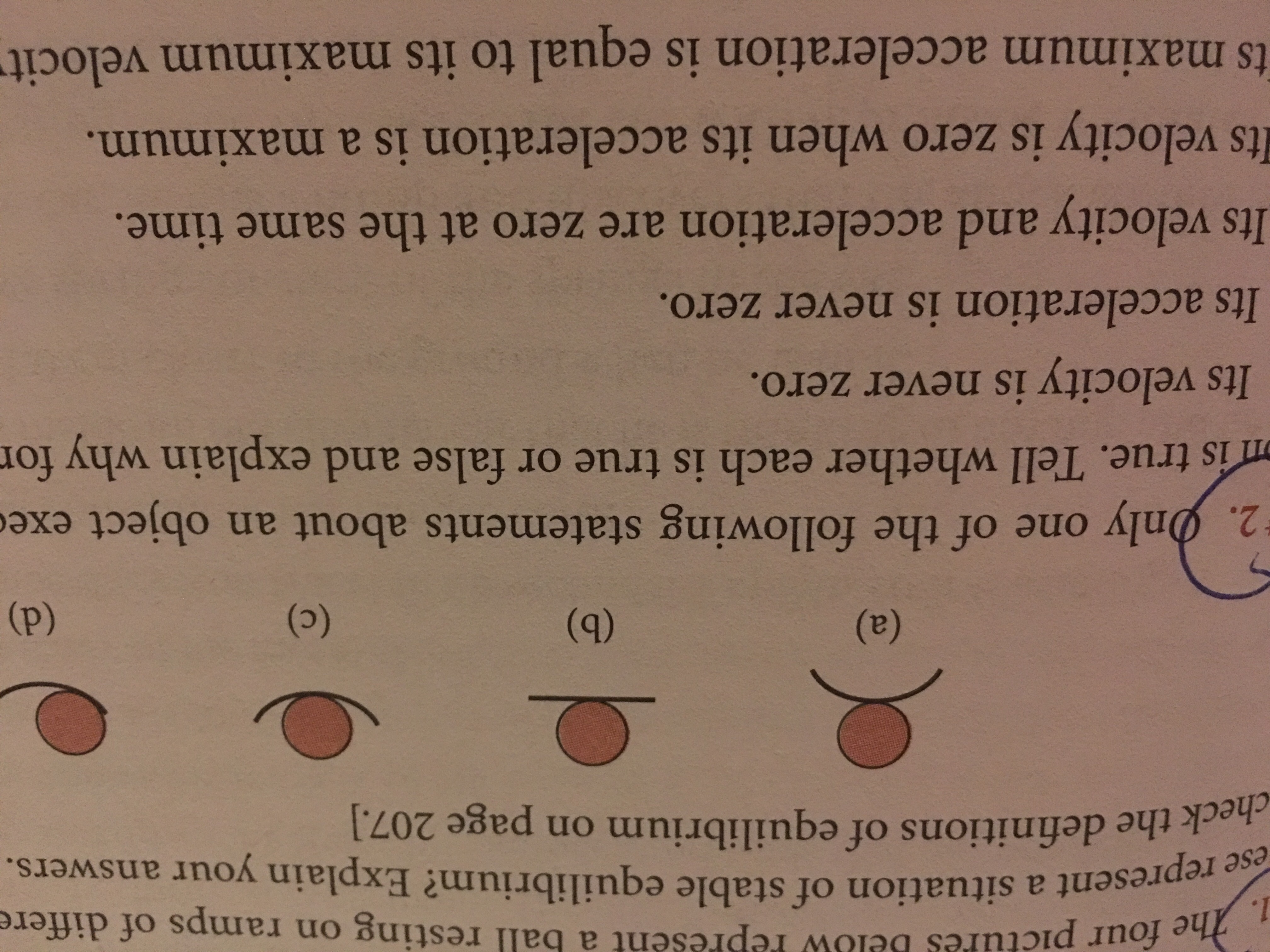 ures below Pepresent a ball resting on ramps of differe the represent a situation of stable equilibrium? Explain your answers. e ese check the definitions of equilibrium on page 207.] 2·hnly one of the following statements about an object exe is true. Tell whether each is true or false and explain why for Its velocity is never zero. Its acceleration is never zero. Its velocity and acceleration are zero at the same time Its velocity is zero when its acceleration is a maximum ts maximum acceleration is equal to its maximum velocit