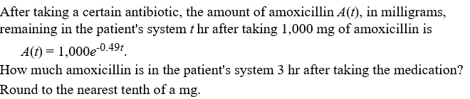 After taking a certain antibiotic, the amount of amoxicillin A(), in milligrams, remaining in the patient's system t hr after taking 1,000 mg of amoxicillin is A(t) = 1,000e-0.49t How much amoxicillin is in the patient's system 3 hr after taking the medication? Round to the nearest tenth of a mg.