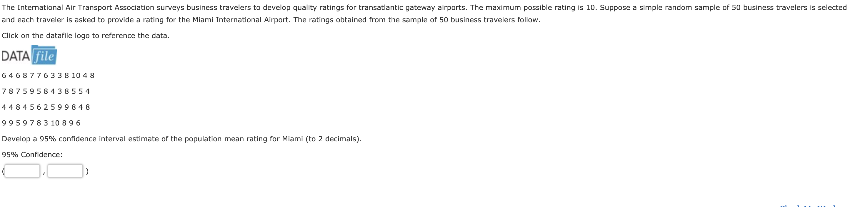 The International Air Transport Association surveys business travelers to develop quality ratings for transatlantic gateway airports. The maximum possible rating is 10. Suppose a simple random sample of 50 business travelers is selected and each traveler is asked to provide a rating for the Miami International Airport. The ratings obtained from the sample of 50 business travelers follow. Click on the datafile logo to reference the data. DATA file 6 468 776 33 8 10 4 8 7 8759584 3 855 4 4484 5625 99 8 48 9959 7 8 3 10 89 6 Develop a 95% confidence interval estimate of the population mean rating for Miami (to 2 decimals). 95% Confidence
