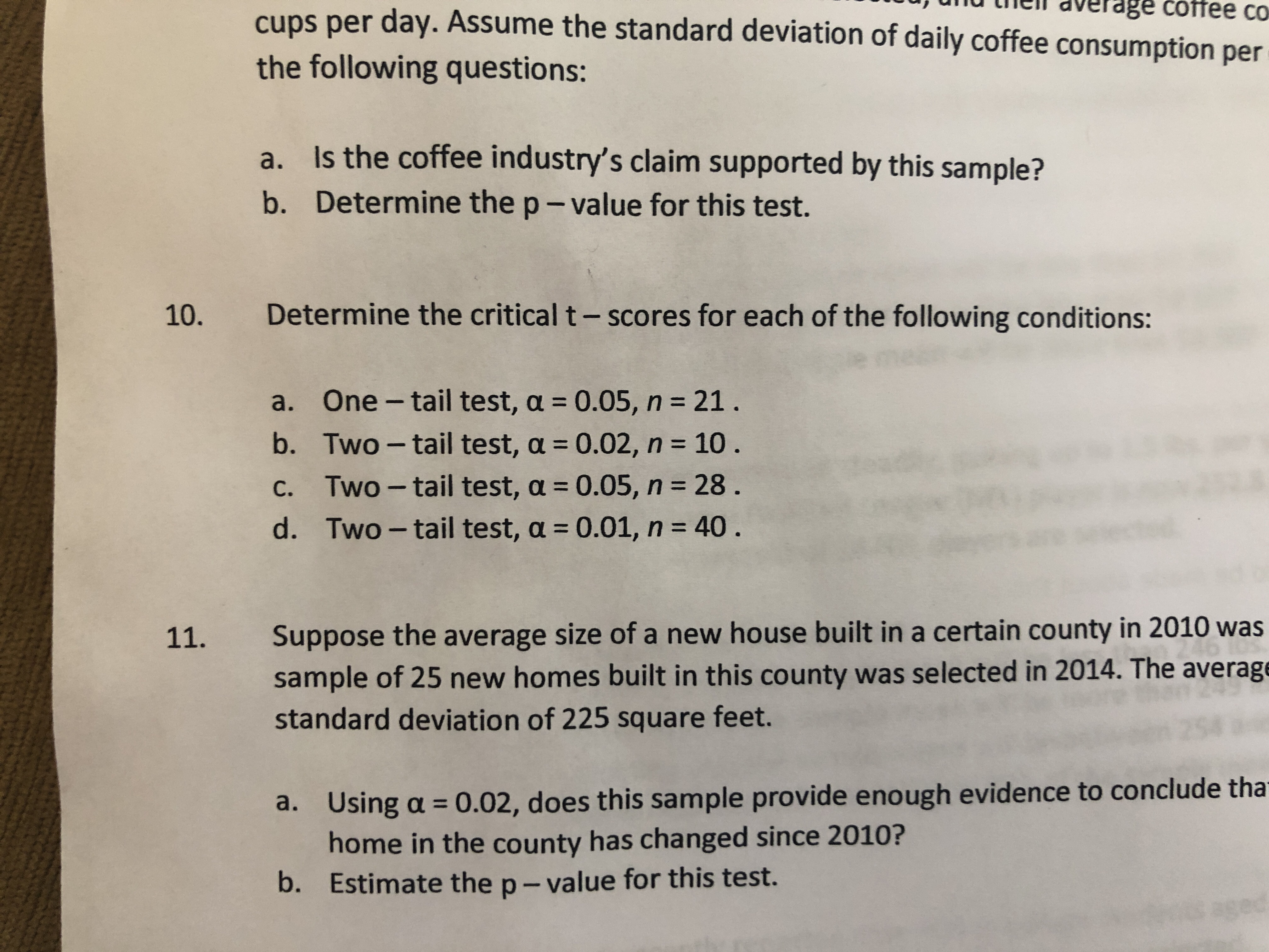 u) uinu tilell dverage coffee co cups per day. Assume the standard deviation of daily coffee consumption per the following questions: Is the coffee industry's claim supported by this sample? Determine the p-value for this test. a. b. Determine the critical t- scores for each of the following conditions: 10. a. One - tail test, a 0.05, n 21. b, Two-tail test, α = 0.02, n = 10. c. Two-tail test, a 0.05, n 28. d. Two- tail test, a 0.01, n 40. Suppose the average size of a new house built in a certain county in 2010 was sample of 25 new homes built in this county was selected in 2014. The average standard deviation of 225 square feet. 11. Using a 0.02, does this sample provide enough evidence to conclude tha home in the county has changed since 2010? Estimate the p- value for this test. a. b.