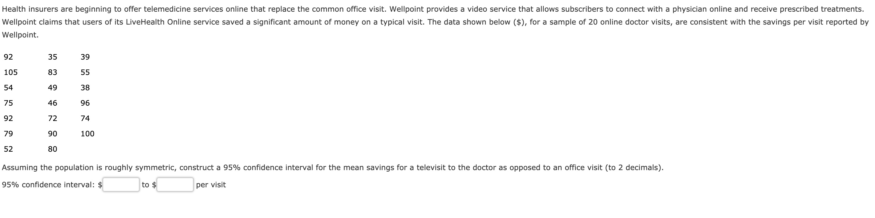 Health insurers are beginning to offer telemedicine services online that replace the common office visit. Wellpoint provides a video service that allows subscribers to connect with a physician online and receive prescribed treatments Wellpoint claims that users of its LiveHealth Online service saved a significant amount of money on a typical visit. The data shown below ($), for a sample of 20 online doctor visits, are consistent with the savings per visit reported by Wellpoint. 92 105 54 75 92 79 52 35 83 49 46 72 90 80 39 38 96 74 100 Assuming the population is roughly symmetric, construct a 95% confidence interval for the mean savings for a televisit to the doctor as opposed to an office visit (to 2 decimals) 95% confidence interval: $ to $ per visit