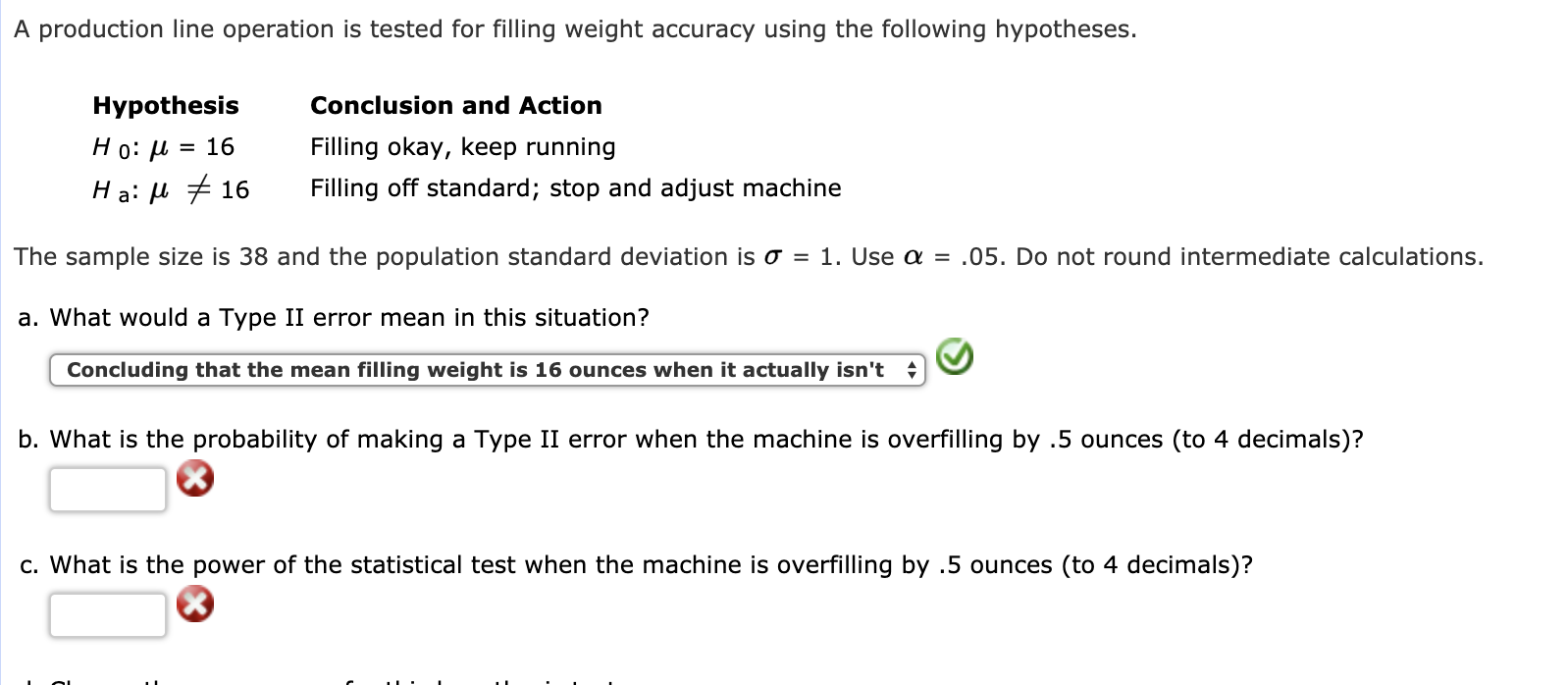 A production line operation is tested for filling weight accuracy using the following hypotheses. Hypothesis H 0: μ-16 H a: μ 16 Conclusion and Action Filling okay, keep running Filling off standard; stop and adjust machine The sample size is 38 and the population standard deviation is σ = 1 . Use α = .05. Do not round intermediate calculations. a. What would a Type II error mean in this situation? Concluding that the mean filling weight is 16 ounces when it actually isn't b. What is the probability of making a Type II error when the machine is overfilling by .5 ounces (to 4 decimals)? c. What is the power of the statistical test when the machine is overfilling by .5 ounces (to 4 decimals)?