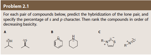 Problem 2.1 For each pair of compounds below, predict the hybridization of the lone pair, and specify the percentage of s and p character. Then rank the compounds in order of decreasing basicity. B A C :ÖH