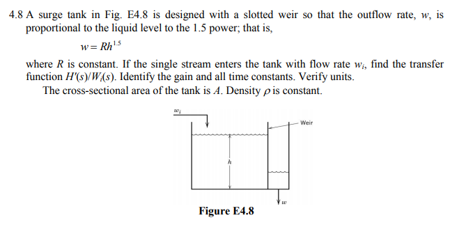 4.8 A surge tank in Fig. E4.8 is designed with a slotted weir so that the outflow rate, w, is proportional to the liquid level to the 1.5 power, that is, wRh15 where R is constant. If the single stream enters the tank with flow rate w, find the transfer function H(s)/W(s). Identify the gain and all time constants. Verify units The cross-sectional area of the tank is A. Density ρ is constant. -Weir Figure E4.8