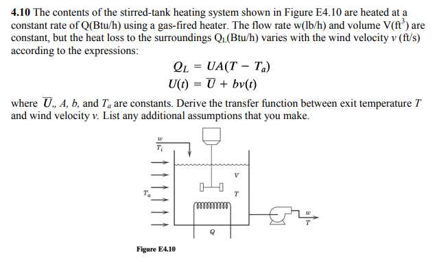 4.10 The contents of the stirred-tank heating system shown in Figure E4.10 are heated at a constant rate of Q(Btu/h) using a gas-fired heater. The flow rate w(lb/h) and volume V(ft') are constant, but the heat loss to the surroundings Q1(Btu/h) varies with the wind velocity v (ft/s) according to the expressions: Q1 = UA(T-T.) where U, A, b, and Ta are constants. Derive the transfer function between exit temperature T and wind velocity v. List any additional assumptions that you make. Figure E4.10