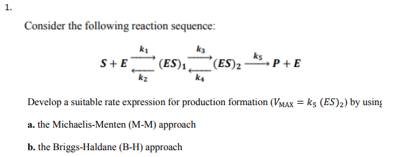1. Consider the following reaction sequence: k1 k3 ks k2 Develop a suitable rate expression for production formation (VMAx k5 (ES)2) by using a. the Michaelis-Menten (M-M) approach b. the Briggs-Haldane (B-H) approach