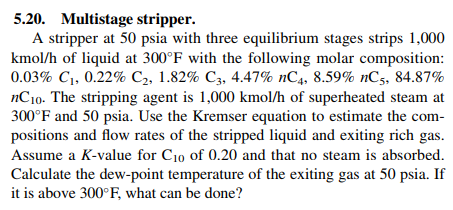 5.20. Multistage stripper. A stripper at 50 psia with three equilibrium stages strips 1,000 kmol/h of liquid at 300°F with the following molar composition: 0.03% Cı, 0.22% C2, 1.82% C3, 4.47% nC4, 8.59% nC, 34.87% nCio. The stripping agent is 1,000 kmol/h of superheated steam at 300 F and 50 psia, Use the Kremser equation to estimate the com positions and flow rates of the stripped liquid and exiting rich gas Assume a K-value for Cio of 0.20 and that no steam is absorbed. Calculate the dew-point temperature of the exiting gas at 50 psia. If it is above 300°F, what can be done?