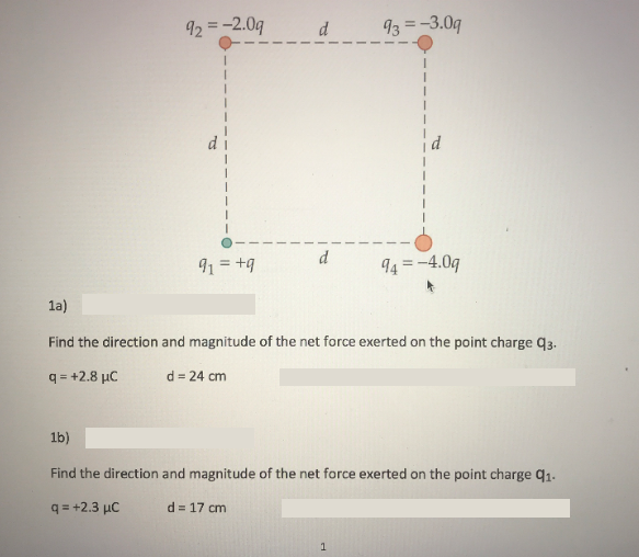 13 -3.0q 4-4.0q 1a) Find the direction and magnitude of the net force exerted on the point charge q3. q=+2.8pC d=24 cm Find the direction and magnitude of the net force exerted on the point charge q1. qs+2.3 pC d=17cm
