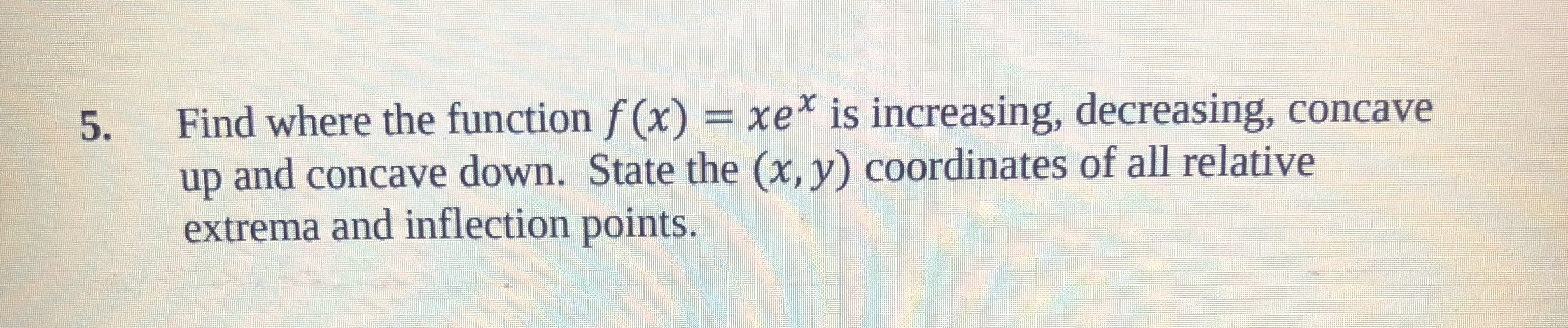 5. Find where the function f (x) xe is increasing, decreasing, concave up and concave down. State the (x, y) coordinates of all relative extrema and inflection points.