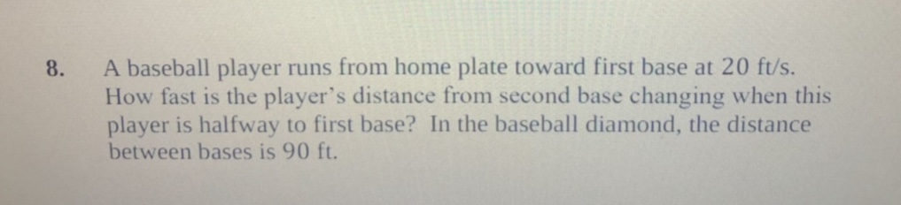 8. A baseball player runs from home plate toward first base at 20 ft/s. How fast is the player's distance from second base changing when this player is halfway to first base? In the baseball diamond, the distance between bases is 90 ft
